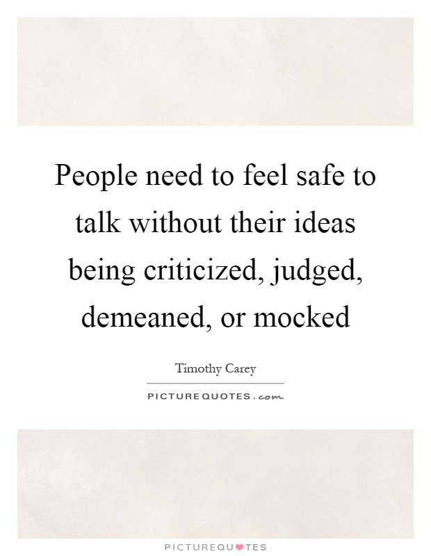 People need to feel safe to talk without their ideas being criticized, judged, demeaned, or mocked Picture Quote #1