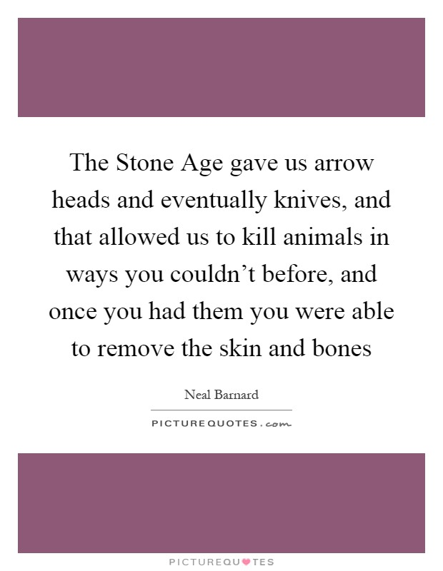 The Stone Age gave us arrow heads and eventually knives, and that allowed us to kill animals in ways you couldn't before, and once you had them you were able to remove the skin and bones Picture Quote #1