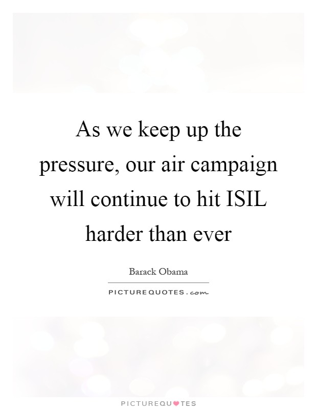 As we keep up the pressure, our air campaign will continue to hit ISIL harder than ever Picture Quote #1