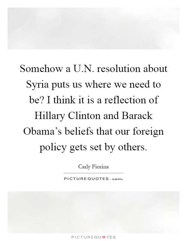 Somehow a U.N. resolution about Syria puts us where we need to be? I think it is a reflection of Hillary Clinton and Barack Obama's beliefs that our foreign policy gets set by others Picture Quote #1
