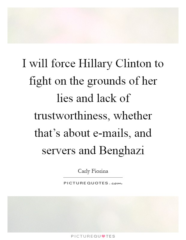I will force Hillary Clinton to fight on the grounds of her lies and lack of trustworthiness, whether that's about e-mails, and servers and Benghazi Picture Quote #1