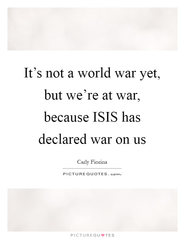 It's not a world war yet, but we're at war, because ISIS has declared war on us Picture Quote #1