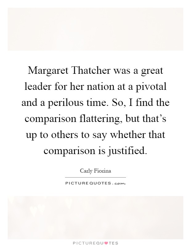 Margaret Thatcher was a great leader for her nation at a pivotal and a perilous time. So, I find the comparison flattering, but that's up to others to say whether that comparison is justified Picture Quote #1
