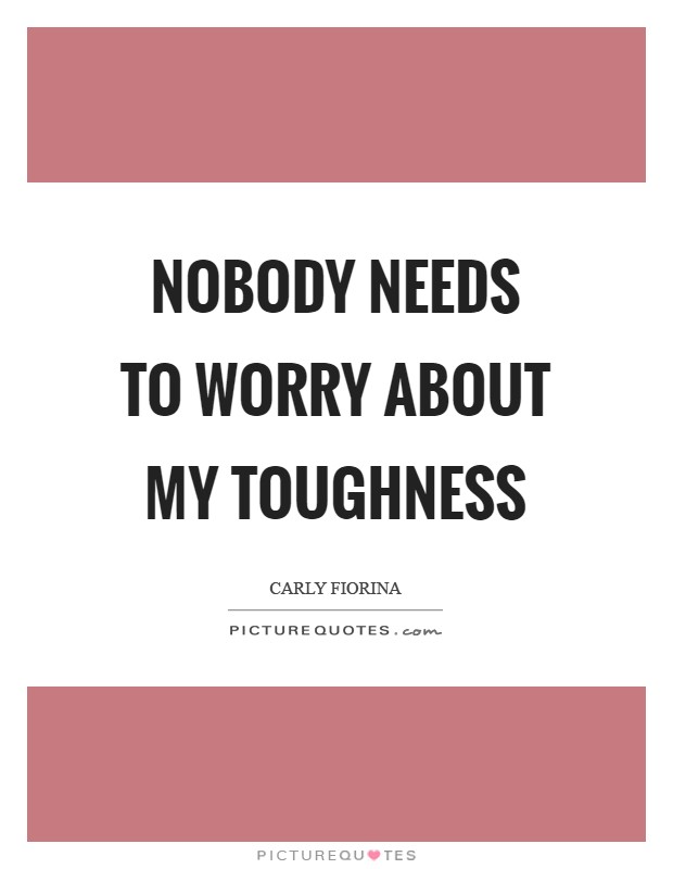 Nobody needs to worry about my toughness Picture Quote #1