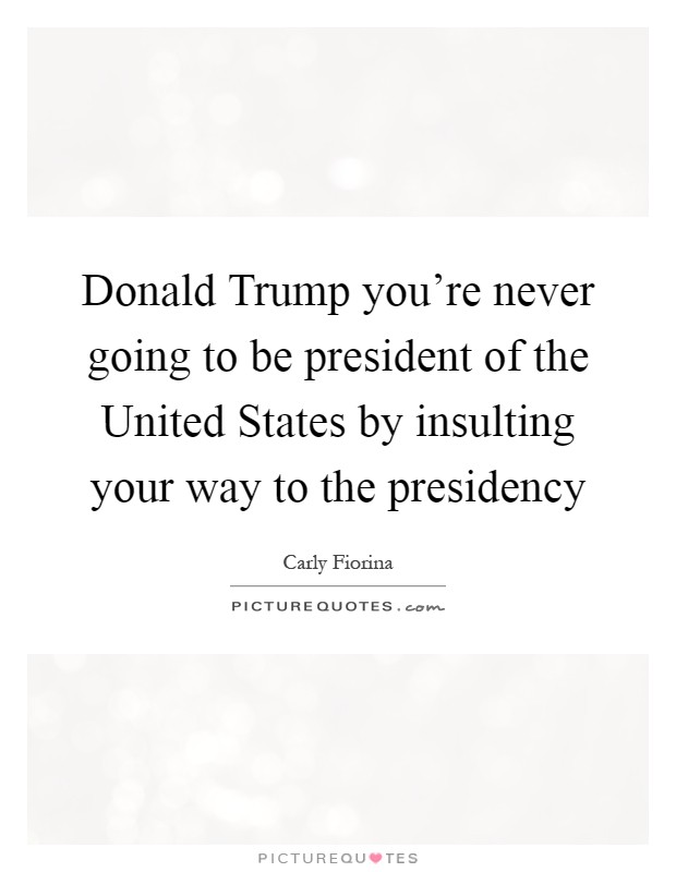 Donald Trump you're never going to be president of the United States by insulting your way to the presidency Picture Quote #1