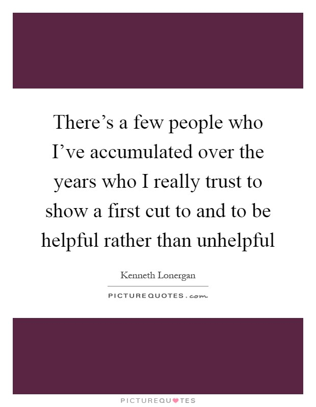 There's a few people who I've accumulated over the years who I really trust to show a first cut to and to be helpful rather than unhelpful Picture Quote #1