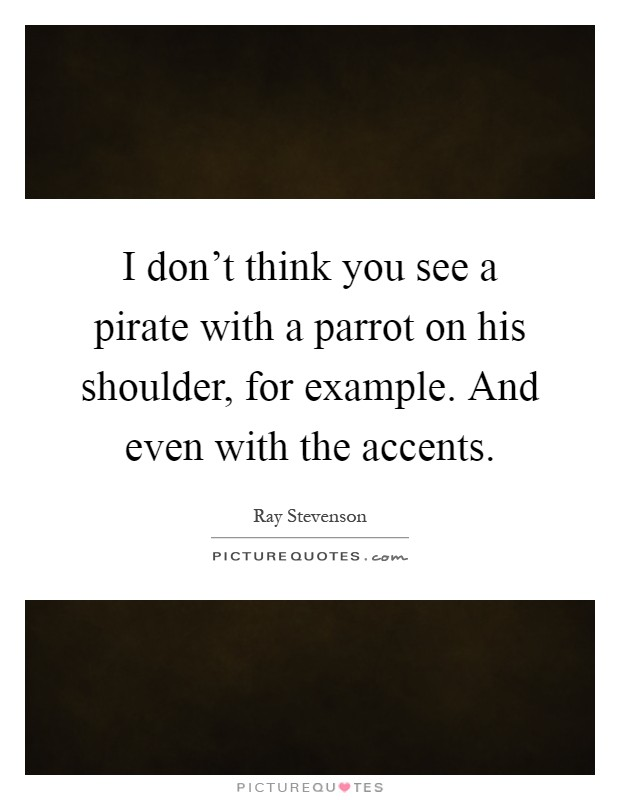 I don't think you see a pirate with a parrot on his shoulder, for example. And even with the accents Picture Quote #1