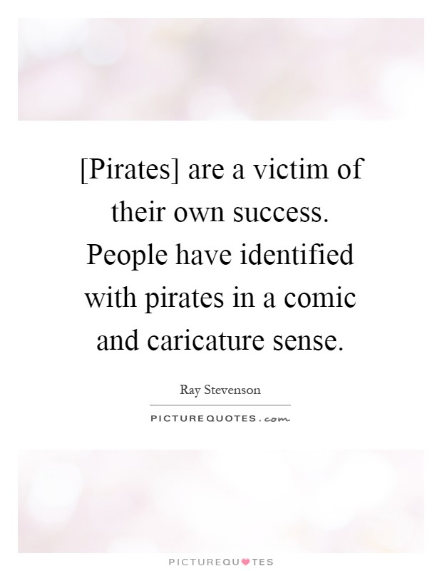 [Pirates] are a victim of their own success. People have identified with pirates in a comic and caricature sense Picture Quote #1