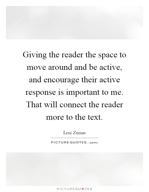 Giving the reader the space to move around and be active, and encourage their active response is important to me. That will connect the reader more to the text Picture Quote #1