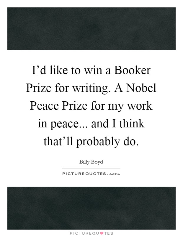 I'd like to win a Booker Prize for writing. A Nobel Peace Prize for my work in peace... and I think that'll probably do Picture Quote #1
