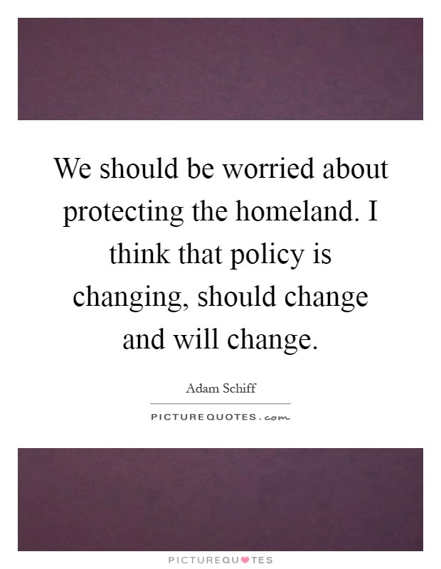 We should be worried about protecting the homeland. I think that policy is changing, should change and will change Picture Quote #1