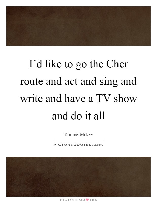 I'd like to go the Cher route and act and sing and write and have a TV show and do it all Picture Quote #1