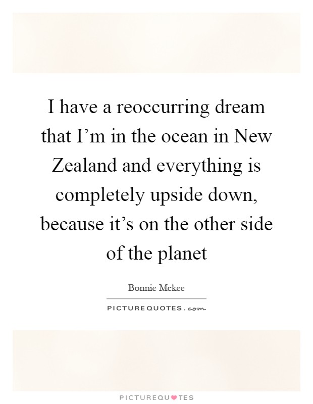 I have a reoccurring dream that I'm in the ocean in New Zealand and everything is completely upside down, because it's on the other side of the planet Picture Quote #1