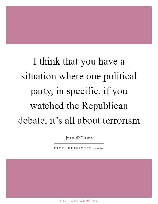 I think that you have a situation where one political party, in specific, if you watched the Republican debate, it's all about terrorism Picture Quote #1