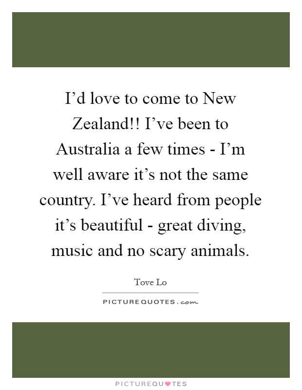 I'd love to come to New Zealand!! I've been to Australia a few times - I'm well aware it's not the same country. I've heard from people it's beautiful - great diving, music and no scary animals Picture Quote #1