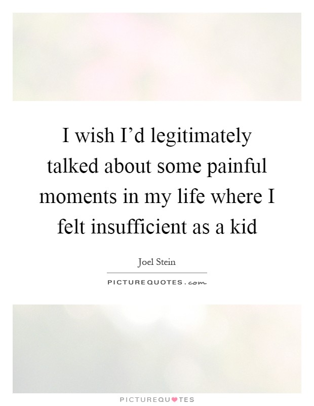 I wish I'd legitimately talked about some painful moments in my life where I felt insufficient as a kid Picture Quote #1