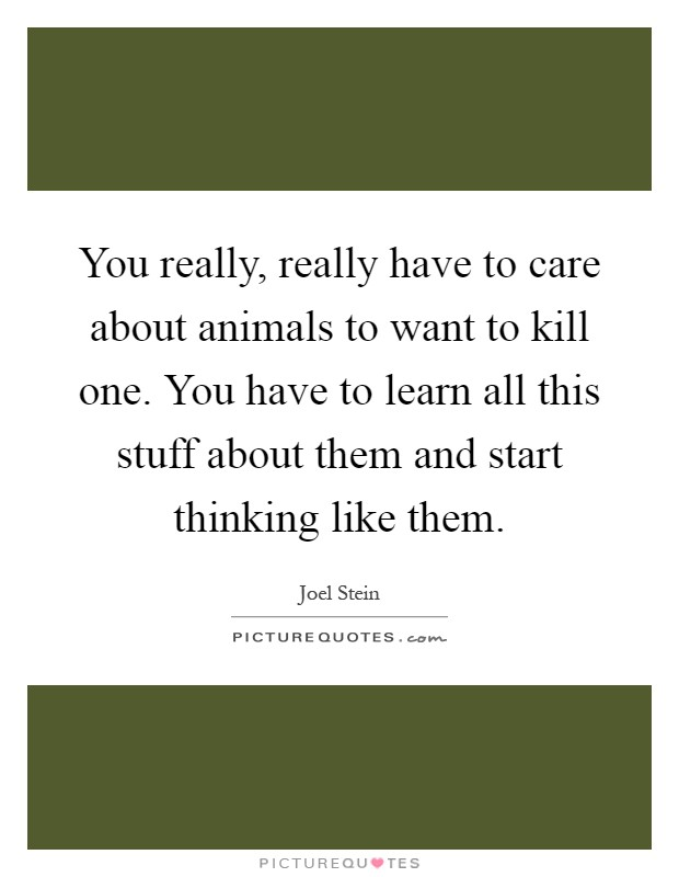 You really, really have to care about animals to want to kill one. You have to learn all this stuff about them and start thinking like them Picture Quote #1