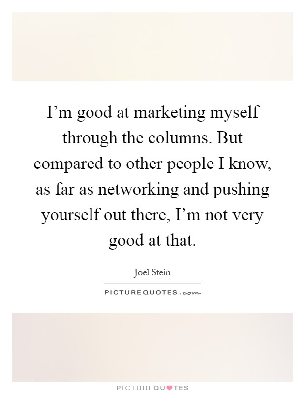 I'm good at marketing myself through the columns. But compared to other people I know, as far as networking and pushing yourself out there, I'm not very good at that Picture Quote #1