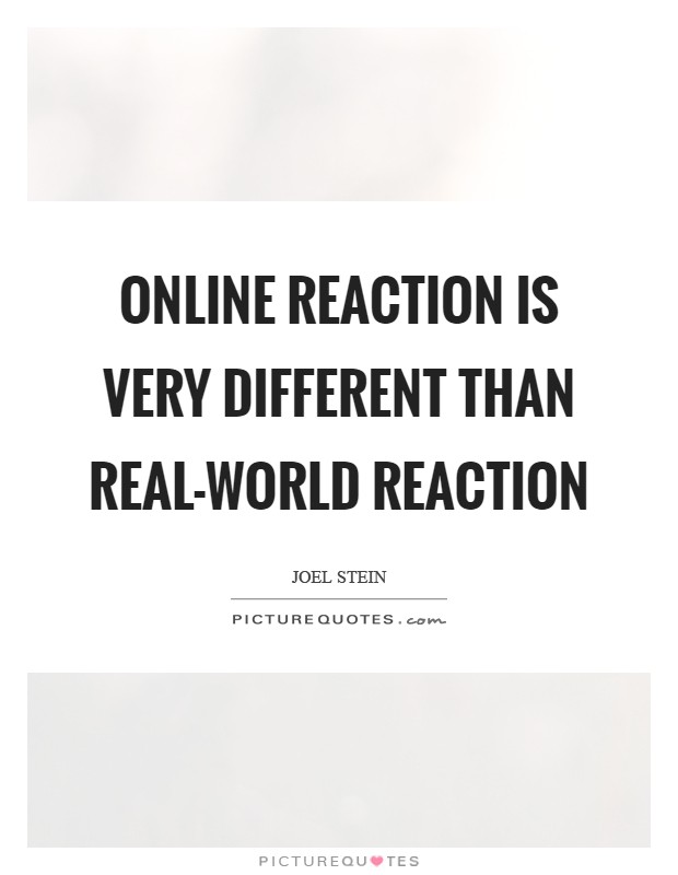 Online reaction is very different than real-world reaction Picture Quote #1