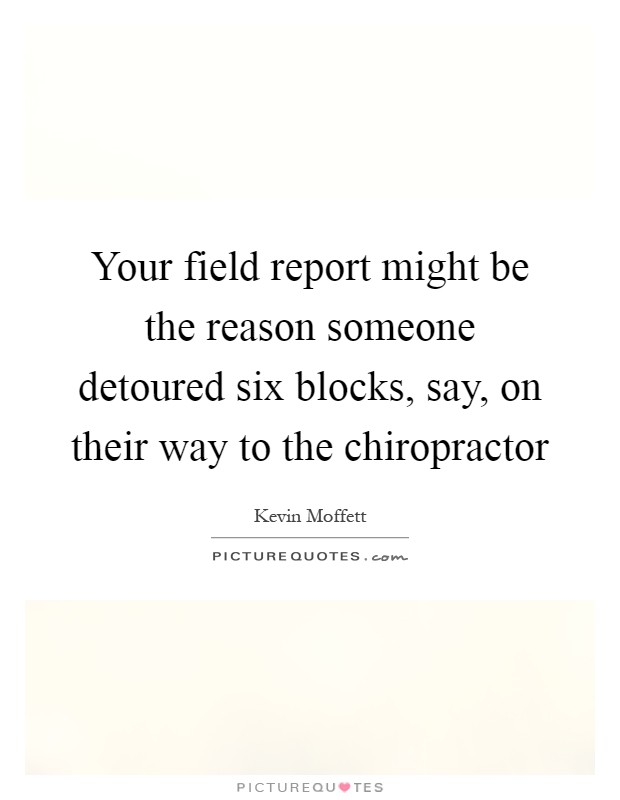 Your field report might be the reason someone detoured six blocks, say, on their way to the chiropractor Picture Quote #1