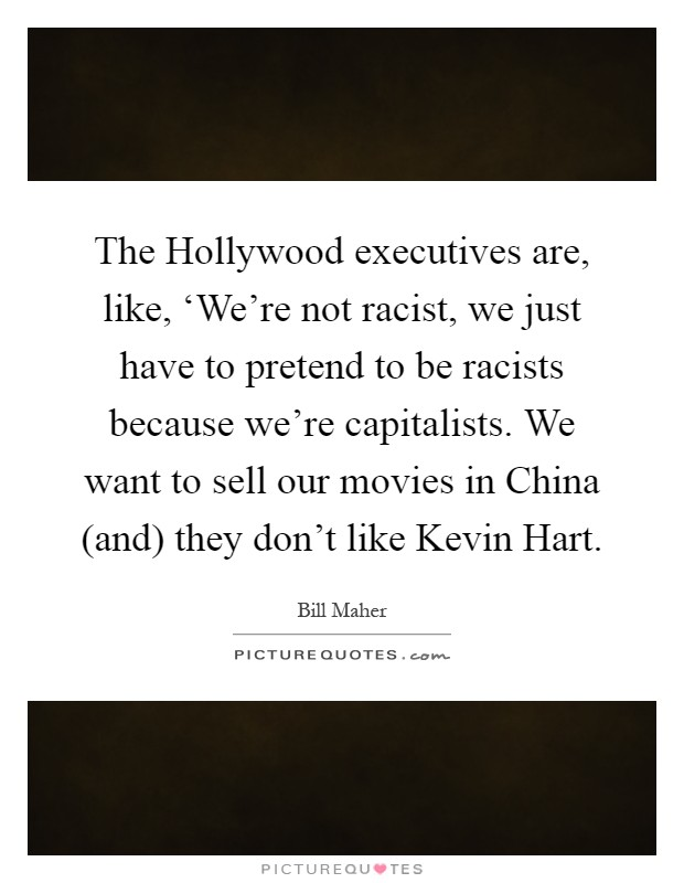 The Hollywood executives are, like, 'We're not racist, we just have to pretend to be racists because we're capitalists. We want to sell our movies in China (and) they don't like Kevin Hart Picture Quote #1