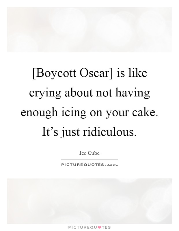 [Boycott Oscar] is like crying about not having enough icing on your cake. It's just ridiculous Picture Quote #1