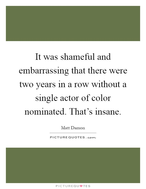 It was shameful and embarrassing that there were two years in a row without a single actor of color nominated. That's insane Picture Quote #1