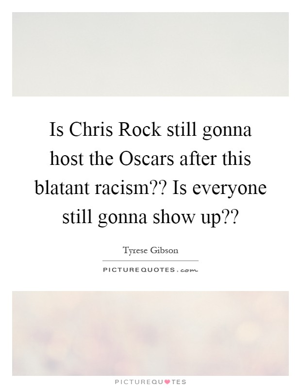 Is Chris Rock still gonna host the Oscars after this blatant racism?? Is everyone still gonna show up?? Picture Quote #1