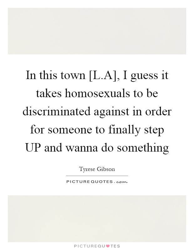 In this town [L.A], I guess it takes homosexuals to be discriminated against in order for someone to finally step UP and wanna do something Picture Quote #1