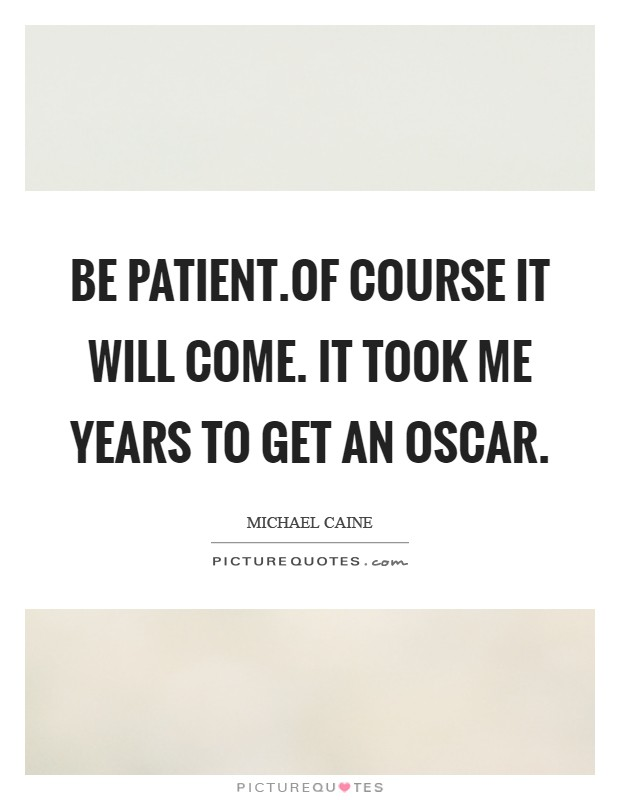 Be patient.Of course it will come. It took me years to get an Oscar Picture Quote #1