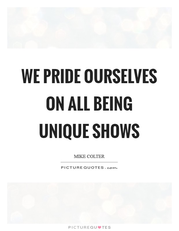 We pride ourselves on all being unique shows Picture Quote #1