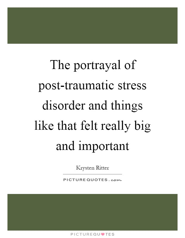 The portrayal of post-traumatic stress disorder and things like that felt really big and important Picture Quote #1