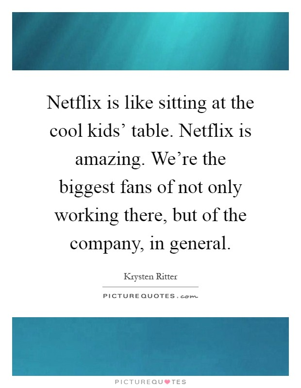 Netflix is like sitting at the cool kids' table. Netflix is amazing. We're the biggest fans of not only working there, but of the company, in general Picture Quote #1
