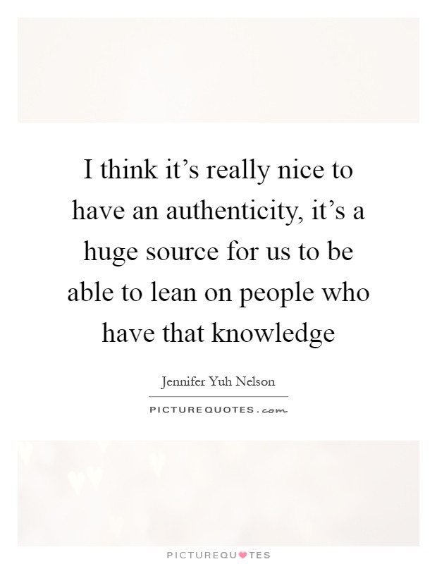 I think it's really nice to have an authenticity, it's a huge source for us to be able to lean on people who have that knowledge Picture Quote #1