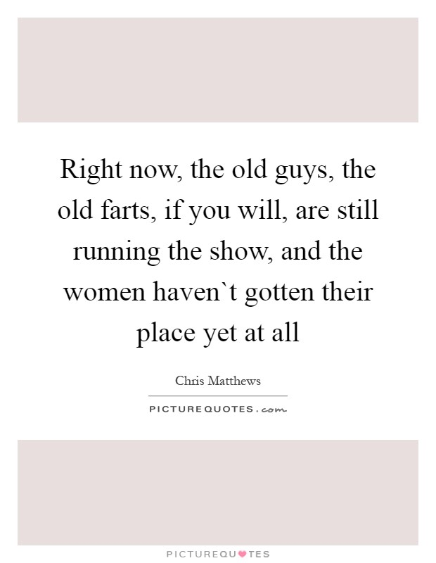 Right now, the old guys, the old farts, if you will, are still running the show, and the women haven`t gotten their place yet at all Picture Quote #1