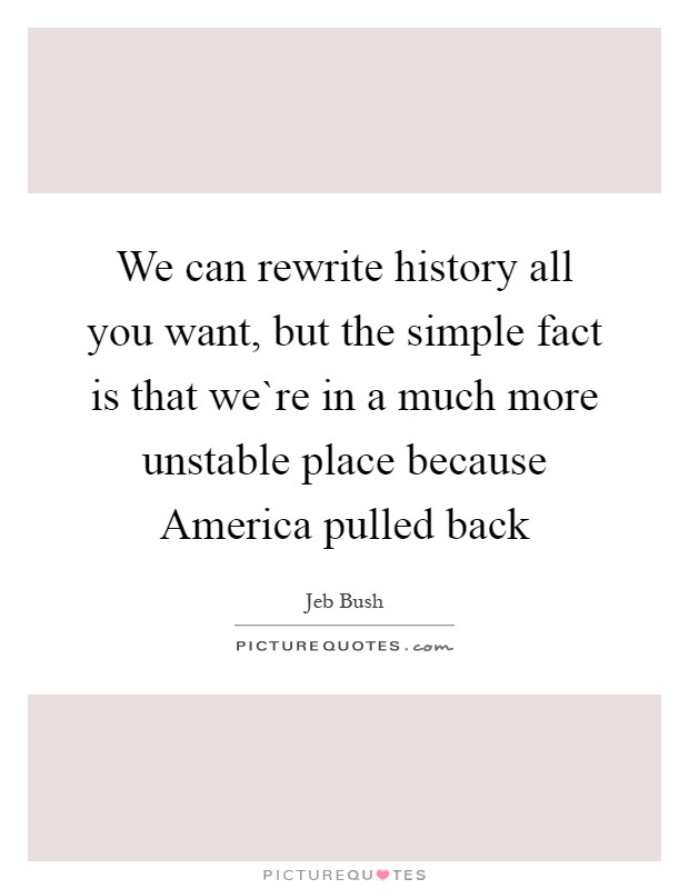 We can rewrite history all you want, but the simple fact is that we`re in a much more unstable place because America pulled back Picture Quote #1