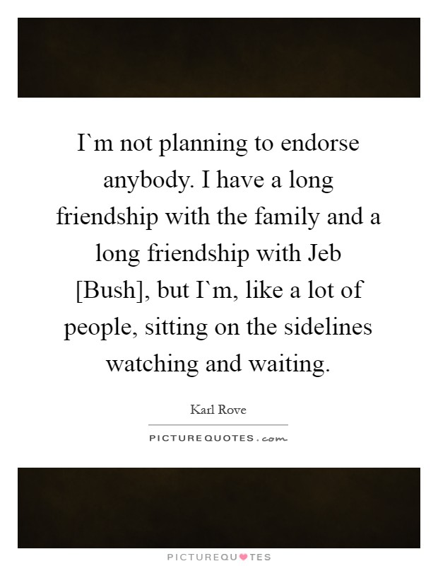 I`m not planning to endorse anybody. I have a long friendship with the family and a long friendship with Jeb [Bush], but I`m, like a lot of people, sitting on the sidelines watching and waiting Picture Quote #1
