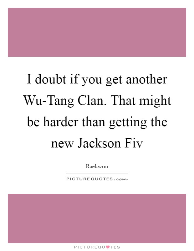 I doubt if you get another Wu-Tang Clan. That might be harder than getting the new Jackson Fiv Picture Quote #1