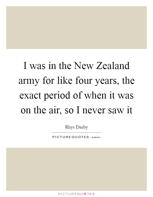 I was in the New Zealand army for like four years, the exact period of when it was on the air, so I never saw it Picture Quote #1