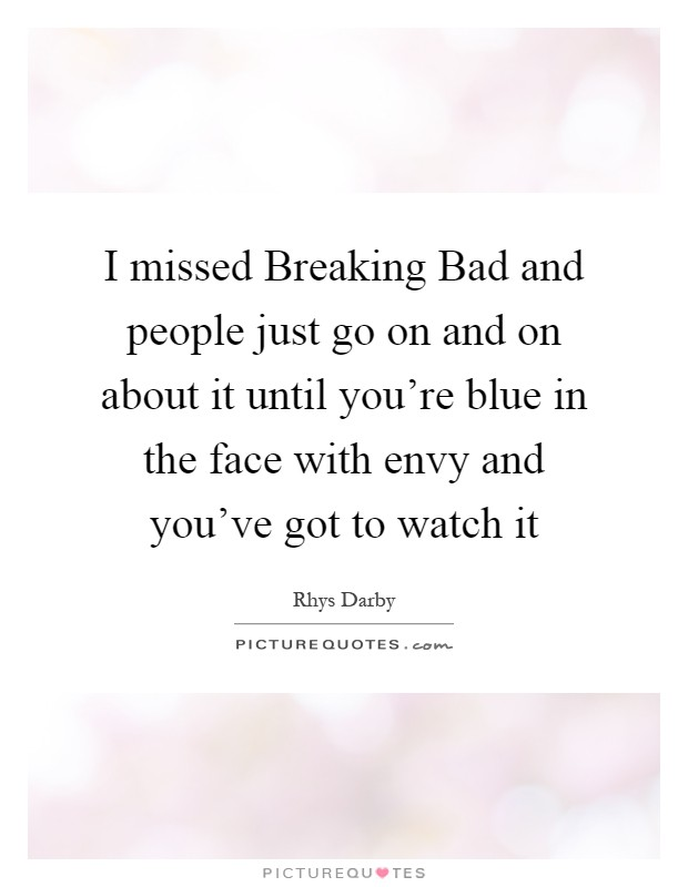 I missed Breaking Bad and people just go on and on about it until you're blue in the face with envy and you've got to watch it Picture Quote #1