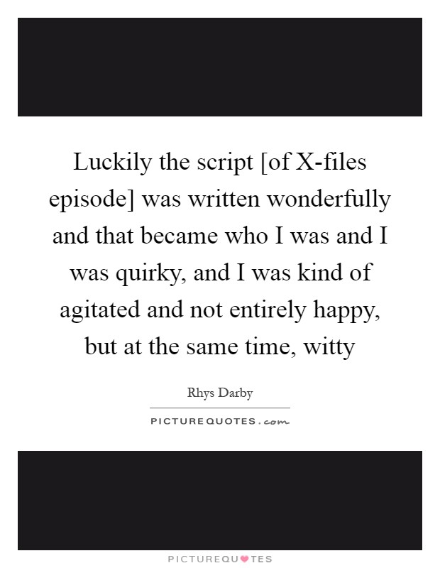 Luckily the script [of X-files episode] was written wonderfully and that became who I was and I was quirky, and I was kind of agitated and not entirely happy, but at the same time, witty Picture Quote #1