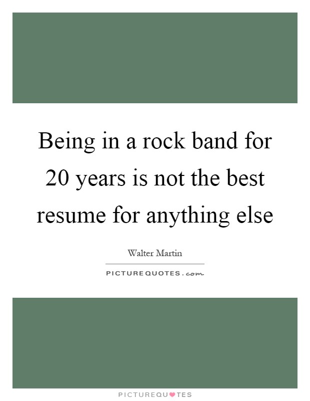 Being in a rock band for 20 years is not the best resume for anything else Picture Quote #1