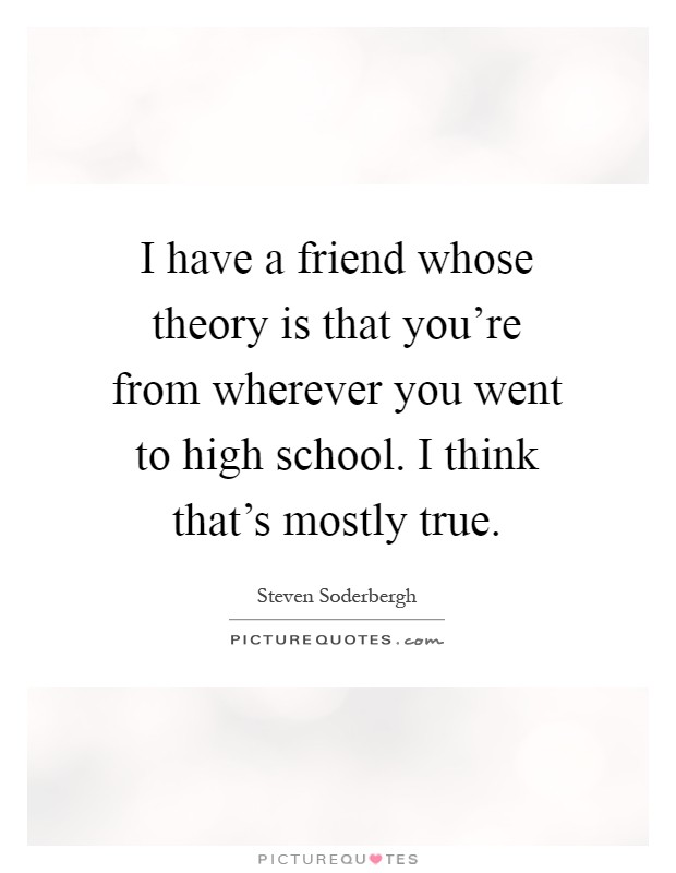 I have a friend whose theory is that you're from wherever you went to high school. I think that's mostly true Picture Quote #1