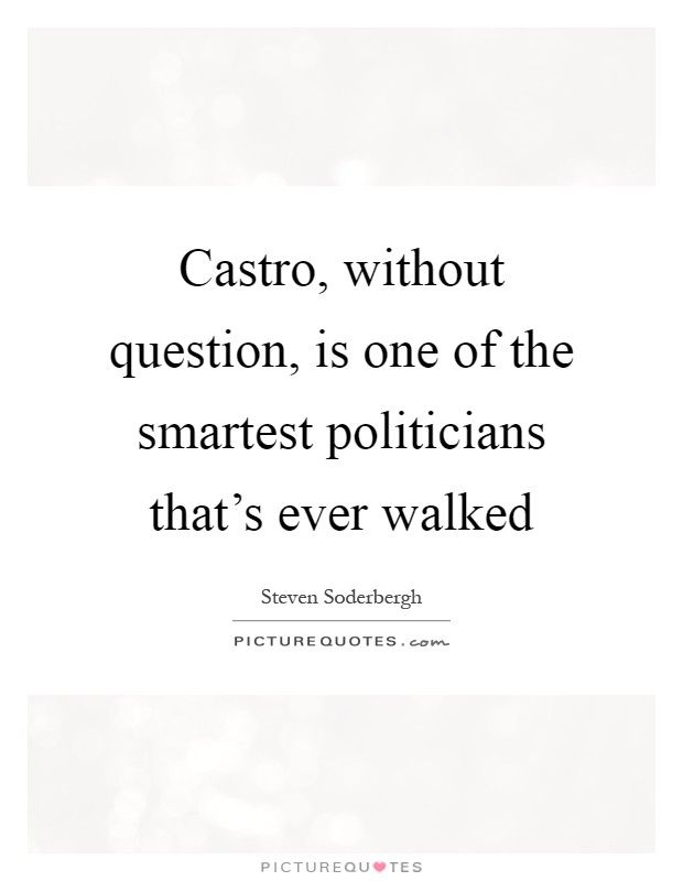 Castro, without question, is one of the smartest politicians that's ever walked Picture Quote #1