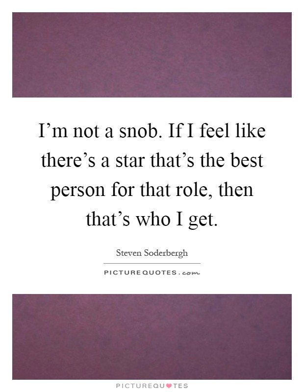I'm not a snob. If I feel like there's a star that's the best person for that role, then that's who I get Picture Quote #1