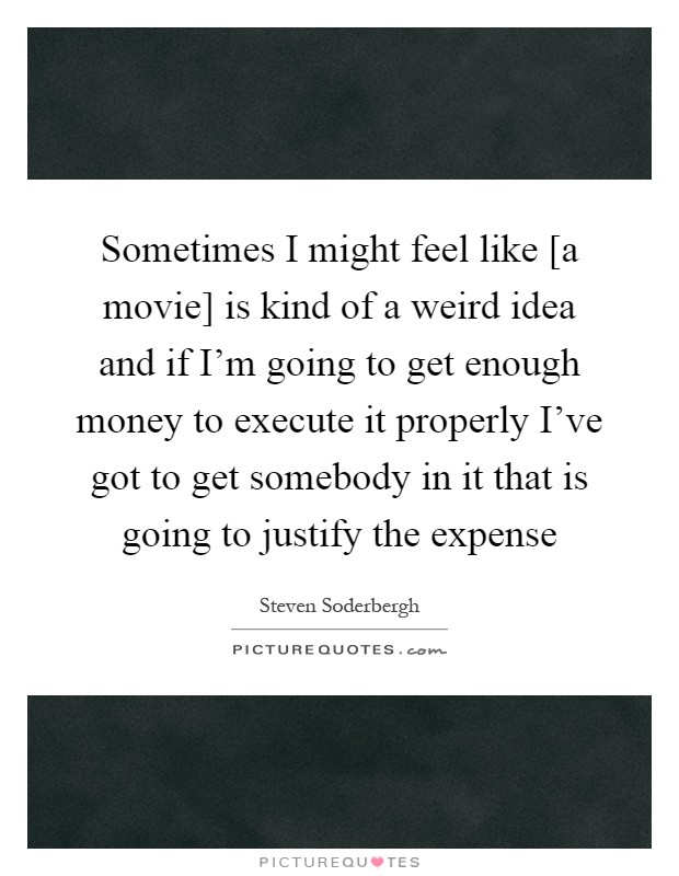Sometimes I might feel like [a movie] is kind of a weird idea and if I'm going to get enough money to execute it properly I've got to get somebody in it that is going to justify the expense Picture Quote #1