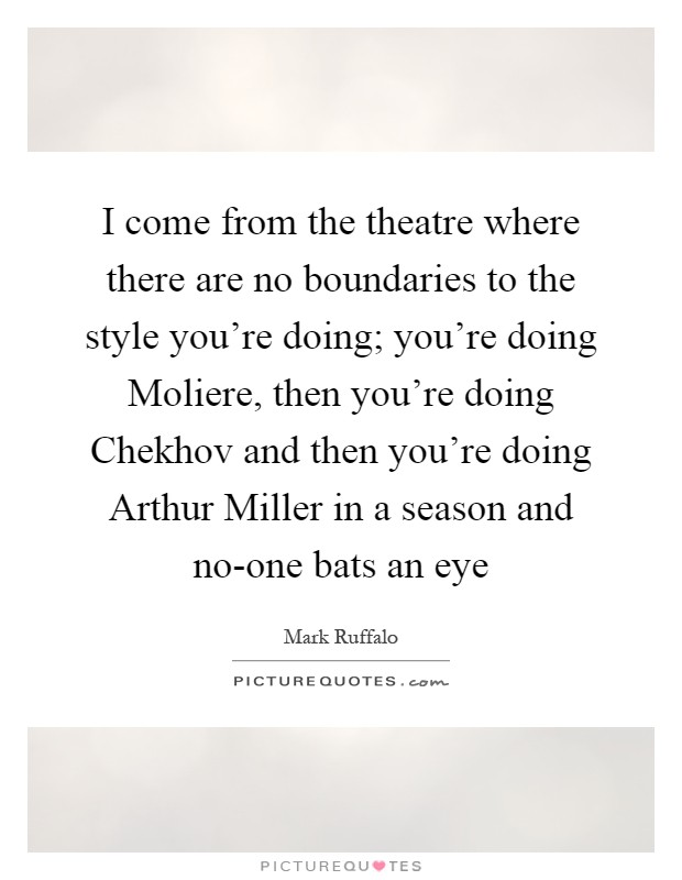 I come from the theatre where there are no boundaries to the style you're doing; you're doing Moliere, then you're doing Chekhov and then you're doing Arthur Miller in a season and no-one bats an eye Picture Quote #1