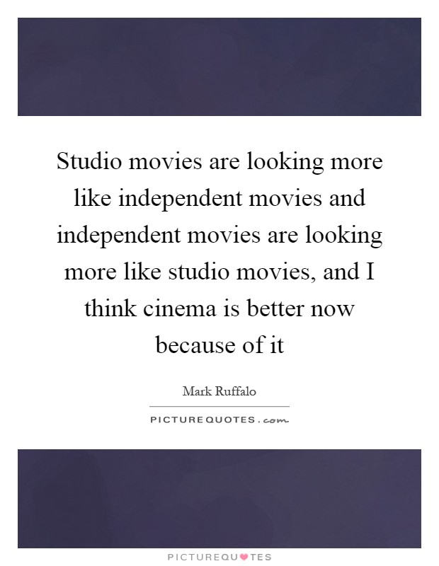 Studio movies are looking more like independent movies and independent movies are looking more like studio movies, and I think cinema is better now because of it Picture Quote #1