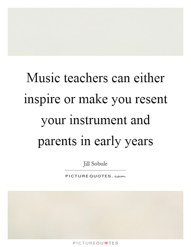 Music teachers can either inspire or make you resent your instrument and parents in early years Picture Quote #1