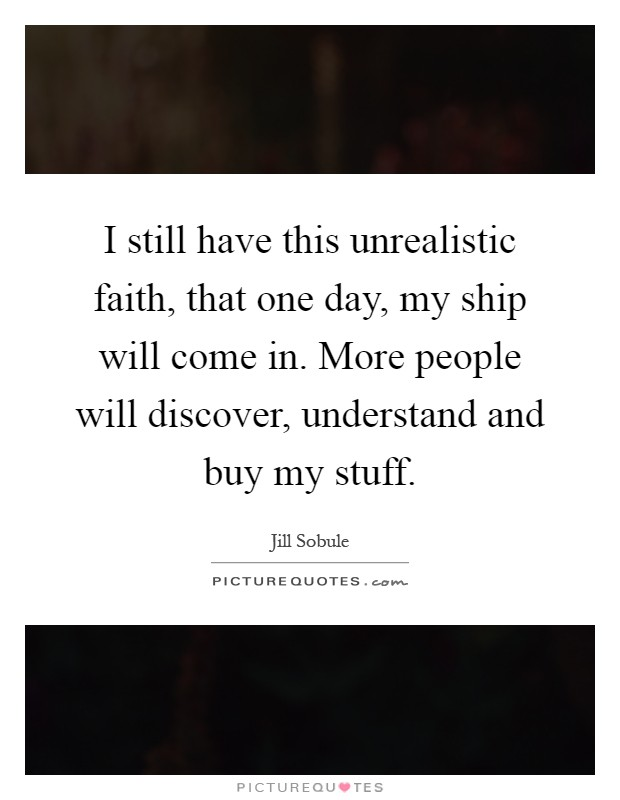 I still have this unrealistic faith, that one day, my ship will come in. More people will discover, understand and buy my stuff Picture Quote #1